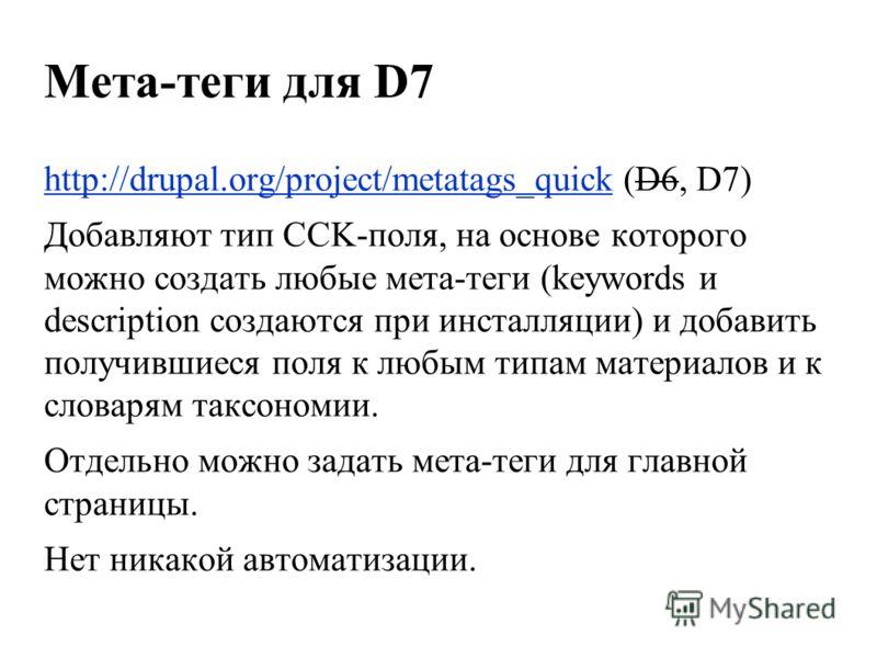 Мета-теги для D7 http://drupal.org/project/metatags_quickhttp://drupal.org/project/metatags_quick (D6, D7) Добавляют тип CCK-поля, на основе которого можно создать любые мета-теги (keywords и description создаются при инсталляции) и добавить получивш