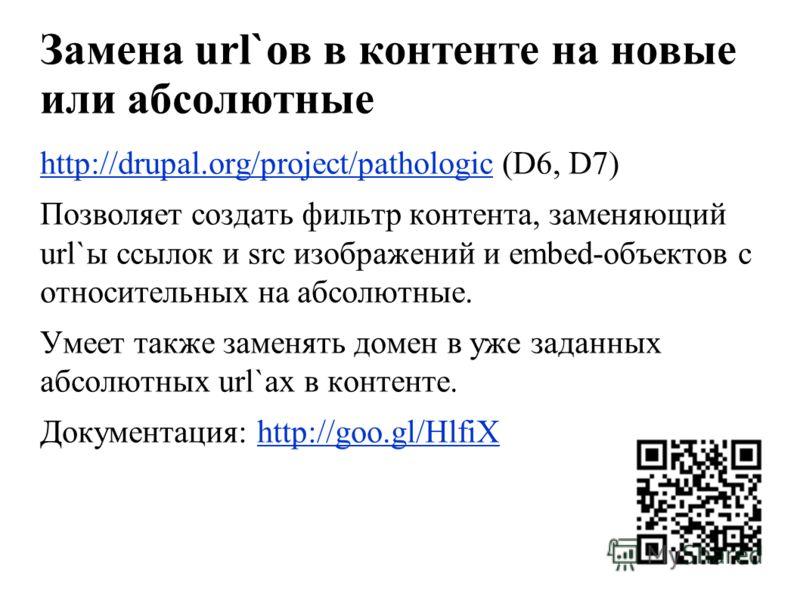 Замена url`ов в контенте на новые или абсолютные http://drupal.org/project/pathologichttp://drupal.org/project/pathologic (D6, D7) Позволяет создать фильтр контента, заменяющий url`ы ссылок и src изображений и embed-объектов с относительных на абсолю