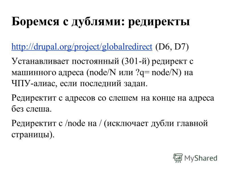Боремся с дублями: редиректы http://drupal.org/project/globalredirecthttp://drupal.org/project/globalredirect (D6, D7) Устанавливает постоянный (301-й) редирект с машинного адреса (node/N или ?q= node/N) на ЧПУ-алиас, если последний задан. Редиректит