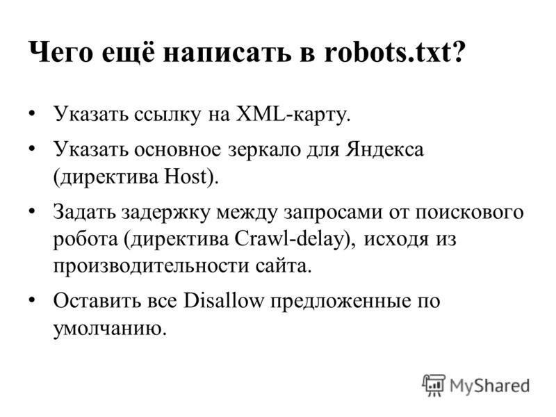 Чего ещё написать в robots.txt? Указать ссылку на XML-карту. Указать основное зеркало для Яндекса (директива Host). Задать задержку между запросами от поискового робота (директива Crawl-delay), исходя из производительности сайта. Оставить все Disallo
