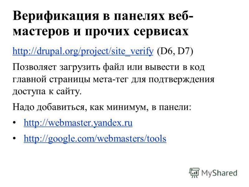 Верификация в панелях веб- мастеров и прочих сервисах http://drupal.org/project/site_verifyhttp://drupal.org/project/site_verify (D6, D7) Позволяет загрузить файл или вывести в код главной страницы мета-тег для подтверждения доступа к сайту. Надо доб