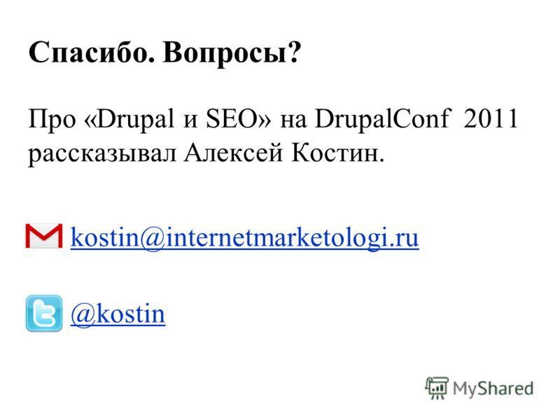 Спасибо. Вопросы? Про «Drupal и SEO» на DrupalConf 2011 рассказывал Алексей Костин. kostin@internetmarketologi.ru @kostin