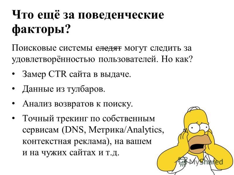 Что ещё за поведенческие факторы? Поисковые системы следят могут следить за удовлетворённостью пользователей. Но как? Замер CTR сайта в выдаче. Данные из тулбаров. Анализ возвратов к поиску. Точный трекинг по собственным сервисам (DNS, Метрика/Analyt