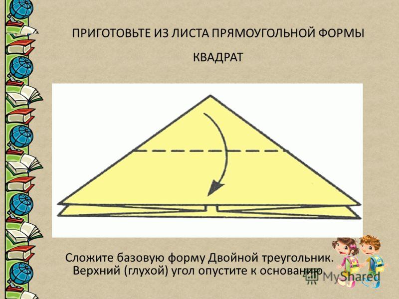 ПРИГОТОВЬТЕ ИЗ ЛИСТА ПРЯМОУГОЛЬНОЙ ФОРМЫ КВАДРАТ Сложите базовую форму Двойной треугольник. Верхний (глухой) угол опустите к основанию.