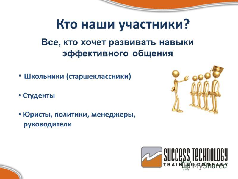 Кто наши участники? Все, кто хочет развивать навыки эффективного общения Школьники (старшеклассники) Студенты Юристы, политики, менеджеры, руководители