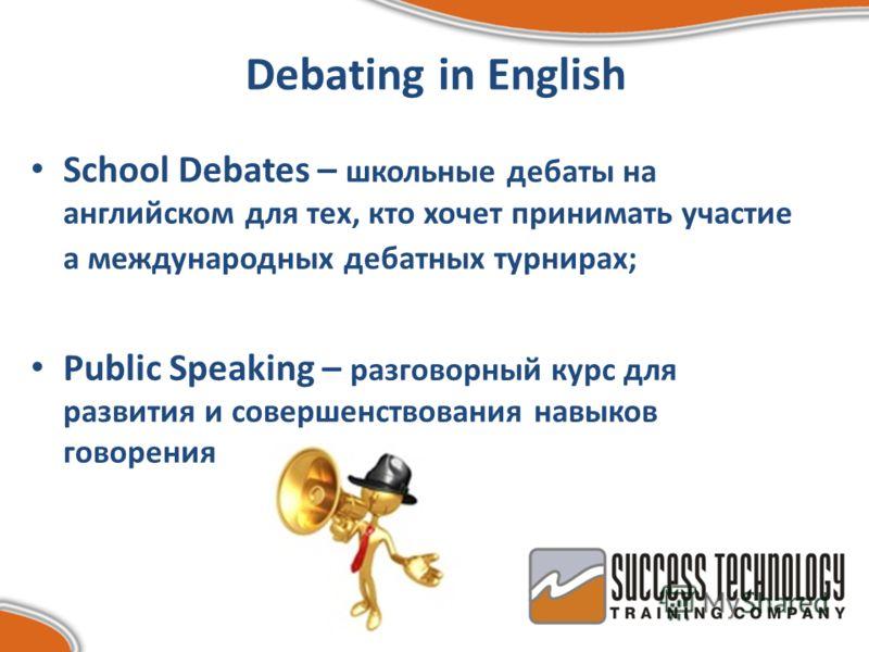 Debating in English School Debates – школьные дебаты на английском для тех, кто хочет принимать участие а международных дебатных турнирах; Public Speaking – разговорный курс для развития и совершенствования навыков говорения