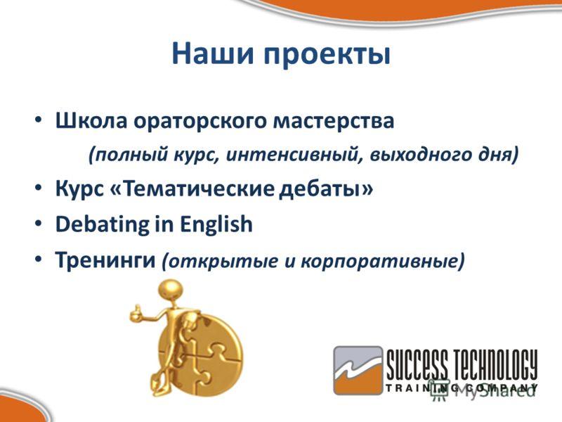 Наши проекты Школа ораторского мастерства (полный курс, интенсивный, выходного дня) Курс «Тематические дебаты» Debating in English Тренинги (открытые и корпоративные)