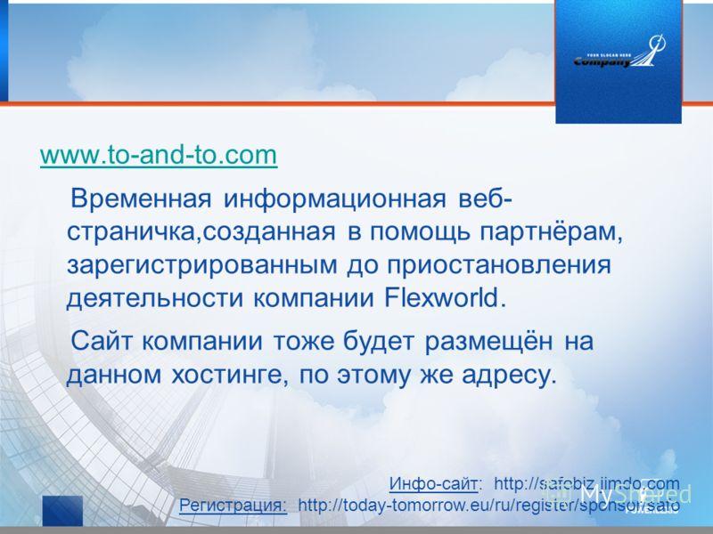 www.to-and-to.com Временная информационная веб- страничка,созданная в помощь партнёрам, зарегистрированным до приостановления деятельности компании Flexworld. Сайт компании тоже будет размещён на данном хостинге, по этому же адресу. Инфо-сайт: http:/