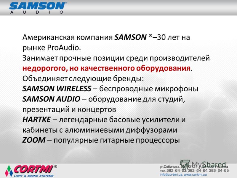 Американская компания SAMSON ®–30 лет на рынке ProAudio. Занимает прочные позиции среди производителей недорогого, но качественного оборудования. Объединяет следующие бренды: SAMSON WIRELESS – беспроводные микрофоны SAMSON AUDIO – оборудование для ст