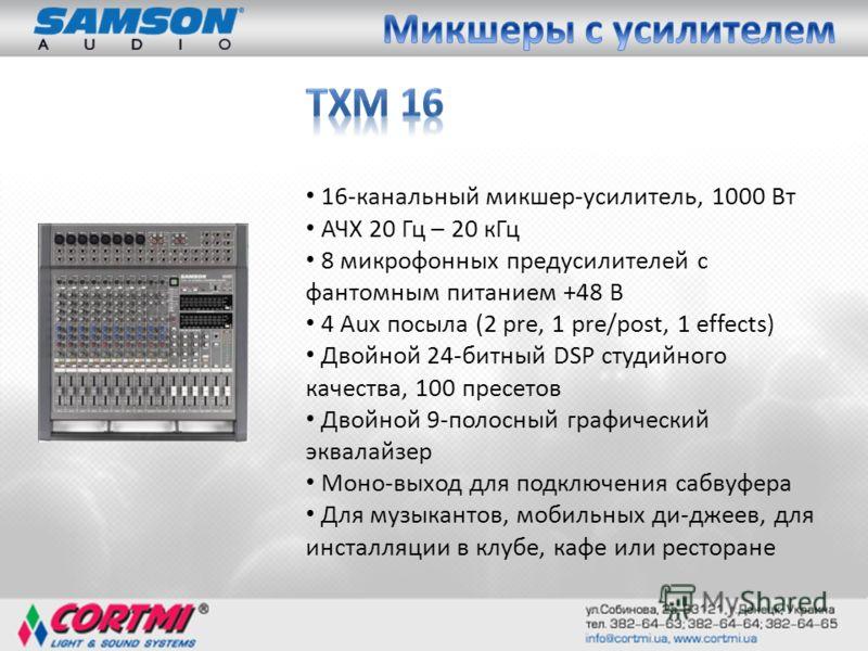 16-канальный микшер-усилитель, 1000 Вт АЧХ 20 Гц – 20 кГц 8 микрофонных предусилителей с фантомным питанием +48 В 4 Aux посыла (2 pre, 1 pre/post, 1 effects) Двойной 24-битный DSP студийного качества, 100 пресетов Двойной 9-полосный графический эквал