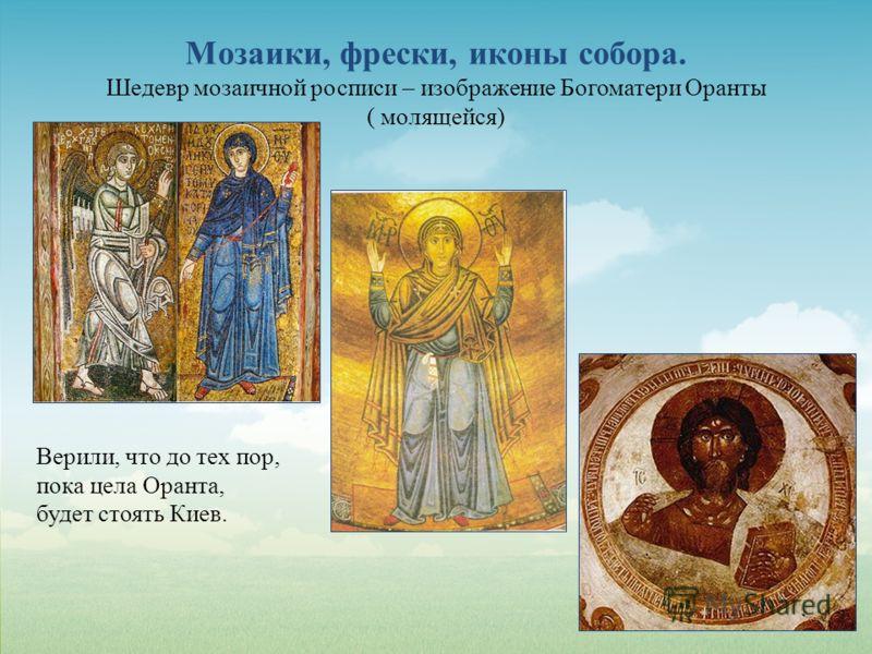 Мозаики, фрески, иконы собора. Шедевр мозаичной росписи – изображение Богоматери Оранты ( молящейся) Верили, что до тех пор, пока цела Оранта, будет стоять Киев.