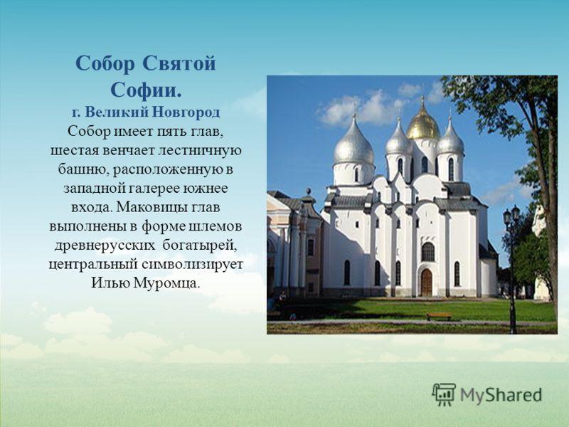 Собор Святой Софии. г. Великий Новгород Собор имеет пять глав, шестая венчает лестничную башню, расположенную в западной галерее южнее входа. Маковицы глав выполнены в форме шлемов древнерусских богатырей, центральный символизирует Илью Муромца.