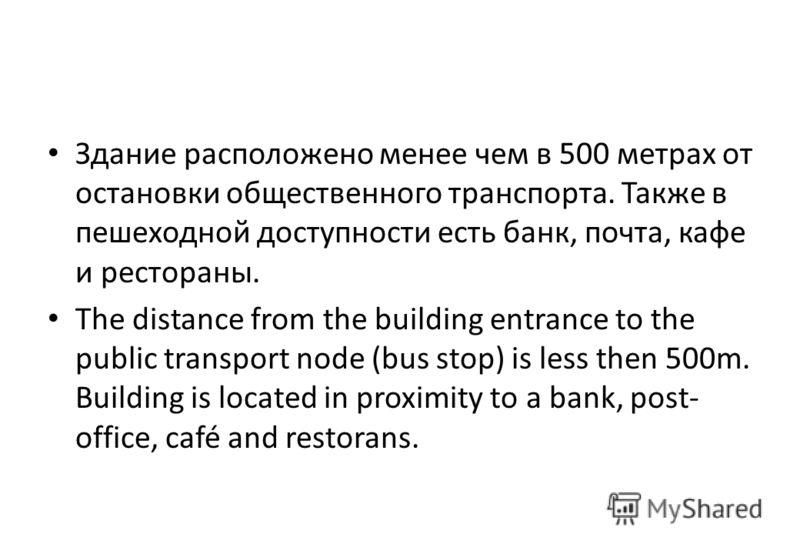 Здание расположено менее чем в 500 метрах от остановки общественного транспорта. Также в пешеходной доступности есть банк, почта, кафе и рестораны. The distance from the building entrance to the public transport node (bus stop) is less then 500m. Bui