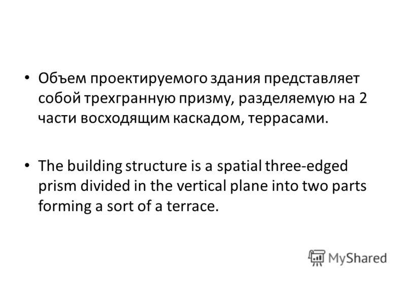 Объем проектируемого здания представляет собой трехгранную призму, разделяемую на 2 части восходящим каскадом, террасами. The building structure is a spatial three-edged prism divided in the vertical plane into two parts forming a sort of a terrace.