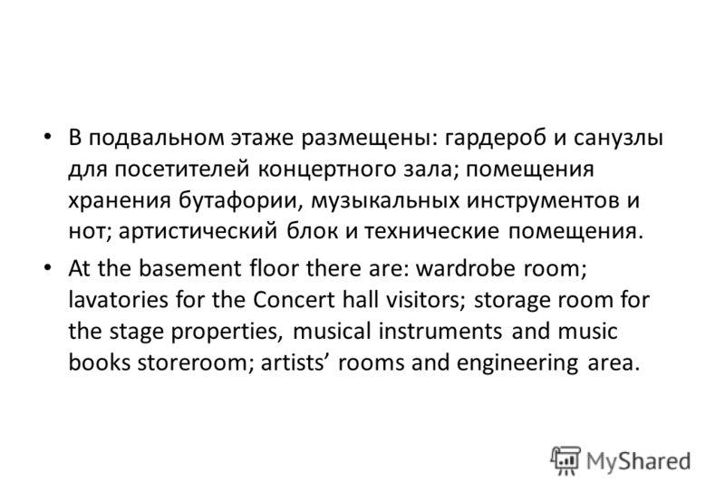 В подвальном этаже размещены: гардероб и санузлы для посетителей концертного зала; помещения хранения бутафории, музыкальных инструментов и нот; артистический блок и технические помещения. At the basement floor there are: wardrobe room; lavatories fo