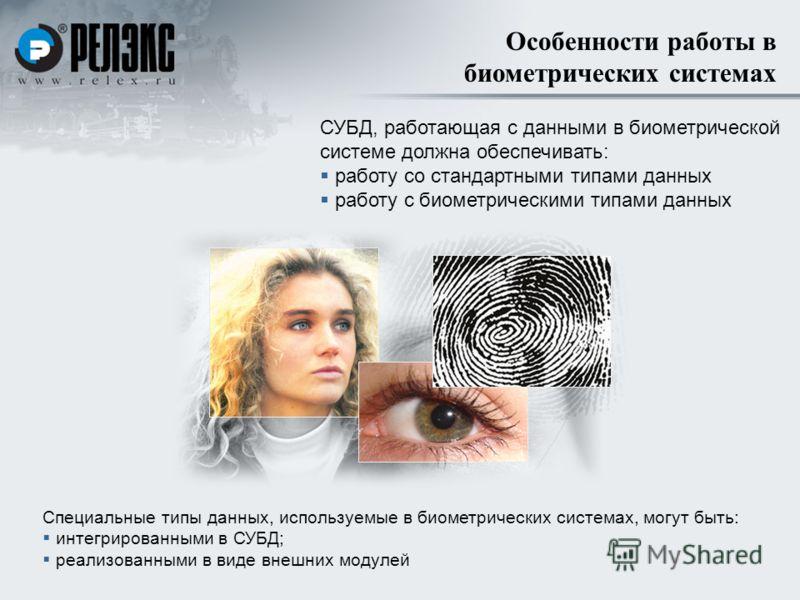 Особенности работы в биометрических системах СУБД, работающая с данными в биометрической системе должна обеспечивать: работу со стандартными типами данных работу с биометрическими типами данных Специальные типы данных, используемые в биометрических с