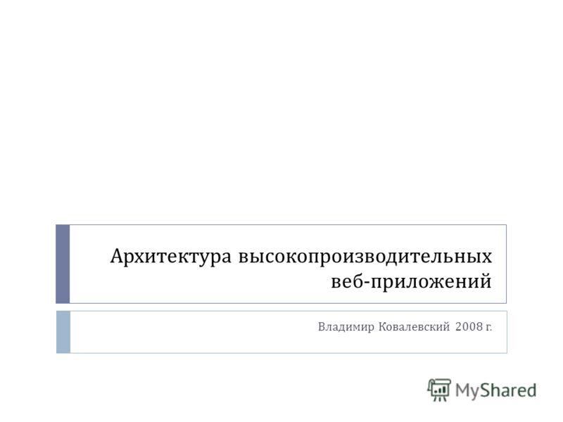 Архитектура высокопроизводительных веб - приложений Владимир Ковалевский 2008 г.