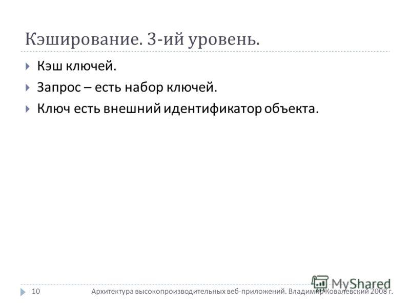 Кэширование. 3- ий уровень. Архитектура высокопроизводительных веб - приложений. Владимир Ковалевский 2008 г. Кэш ключей. Запрос – есть набор ключей. Ключ есть внешний идентификатор объекта. 10