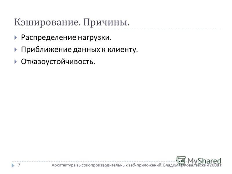 Кэширование. Причины. Архитектура высокопроизводительных веб - приложений. Владимир Ковалевский 2008 г. Распределение нагрузки. Приближение данных к клиенту. Отказоустойчивость. 7