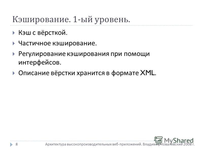 Кэширование. 1- ый уровень. Архитектура высокопроизводительных веб - приложений. Владимир Ковалевский 2008 г. Кэш с вёрсткой. Частичное кэширование. Регулирование кэширования при помощи интерфейсов. Описание вёрстки хранится в формате XML. 8