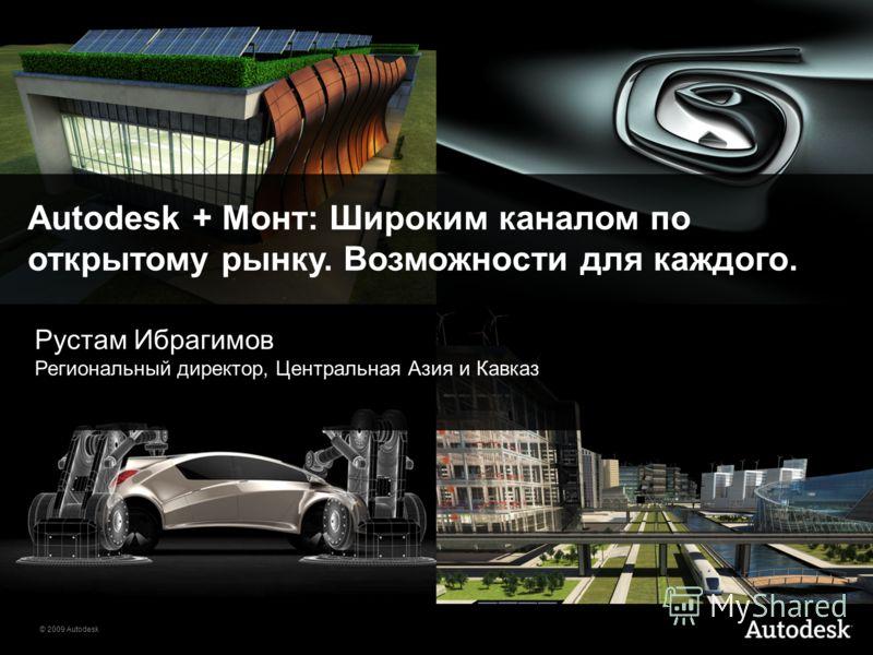 © 2009 Autodesk Autodesk + Монт: Широким каналом по открытому рынку. Возможности для каждого. Рустам Ибрагимов Региональный директор, Центральная Азия и Кавказ