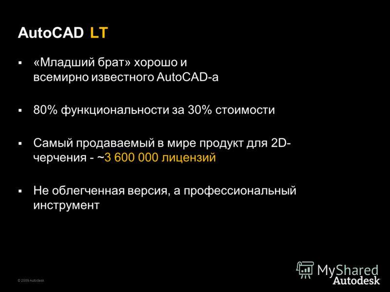 © 2009 Autodesk AutoCAD LT «Младший брат» хорошо и всемирно известного AutoCAD-a 80% функциональности за 30% стоимости Самый продаваемый в мире продукт для 2D- черчения - ~3 600 000 лицензий Не облегченная версия, а профессиональный инструмент