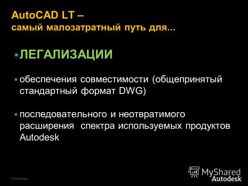 © 2009 Autodesk AutoCAD LT – самый малозатратный путь для... ЛЕГАЛИЗАЦИИ обеспечения совместимости (общепринятый стандартный формат DWG) последовательного и неотвратимого расширения спектра используемых продуктов Autodesk