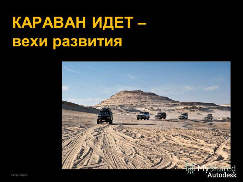 © 2009 Autodesk КАРАВАН ИДЕТ – вехи развития