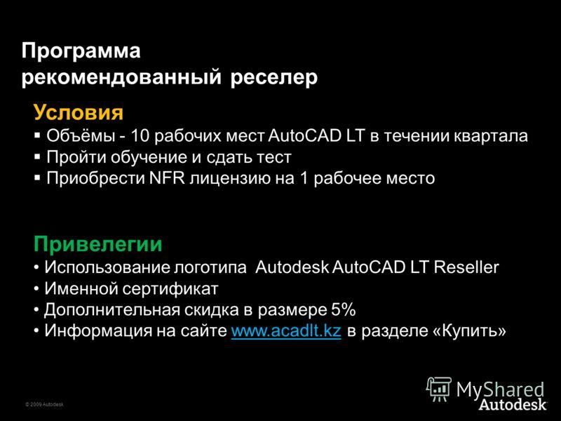 © 2009 Autodesk Программа рекомендованный реселер Условия Объёмы - 10 рабочих мест AutoCAD LT в течении квартала Пройти обучение и сдать тест Приобрести NFR лицензию на 1 рабочее место Привелегии Использование логотипа Autodesk AutoCAD LT Reseller Им