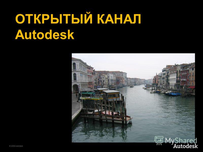 © 2009 Autodesk ОТКРЫТЫЙ КАНАЛ Autodesk