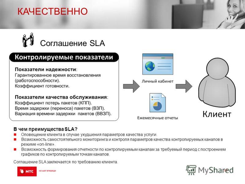 КАЧЕСТВЕННО 10 В чем преимущества SLA? Оповещение клиента в случае ухудшения параметров качества услуги. Возможность самостоятельного мониторинга и контроля параметров качества контролируемых каналов в режиме «on-line». Возможность формирования отчет