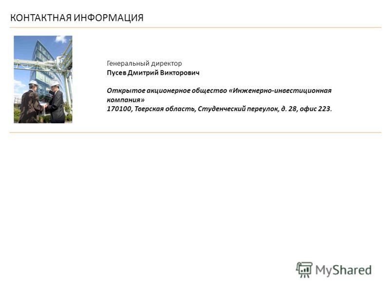 КОНТАКТНАЯ ИНФОРМАЦИЯ Генеральный директор Пусев Дмитрий Викторович Открытое акционерное общество «Инженерно-инвестиционная компания» 170100, Тверская область, Студенческий переулок, д. 28, офис 223.