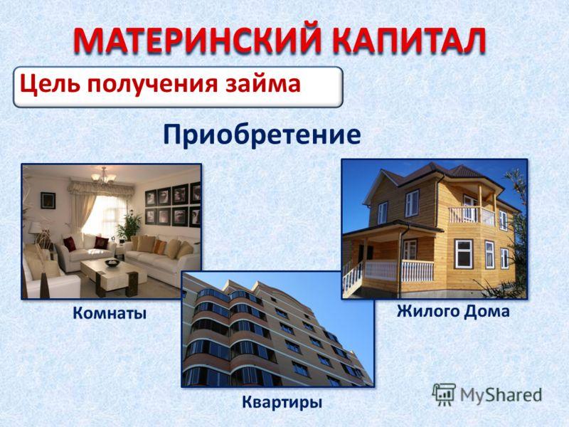 Цель получения займа Приобретение Комнаты Квартиры Жилого Дома МАТЕРИНСКИЙ КАПИТАЛ