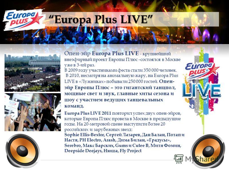 Europa Plus LIVE Опен-эйр Europa Plus LIVE - крупнейший внеэфирный проект Европы Плюс –состоялся в Москве уже в 3-ий раз. В 2009 году участниками феста стали 350 000 человек. В 2010, несмотря на аномальную жару, на Europa Plus LIVE в «Лужниках» побыв