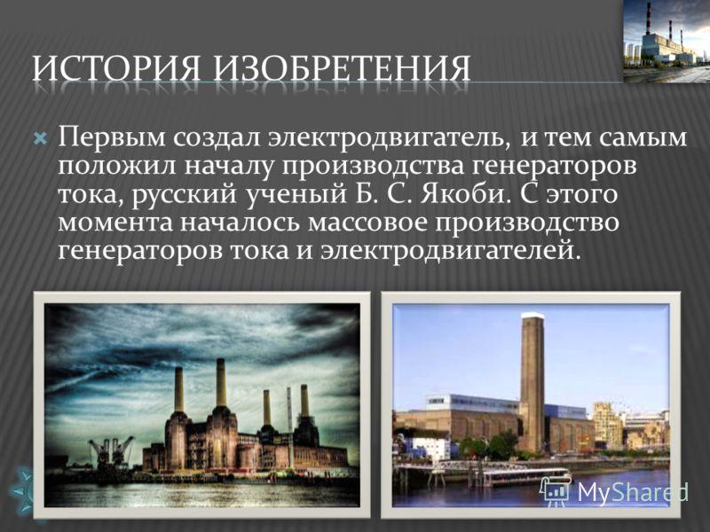 Первым создал электродвигатель, и тем самым положил началу производства генераторов тока, русский ученый Б. С. Якоби. С этого момента началось массовое производство генераторов тока и электродвигателей.