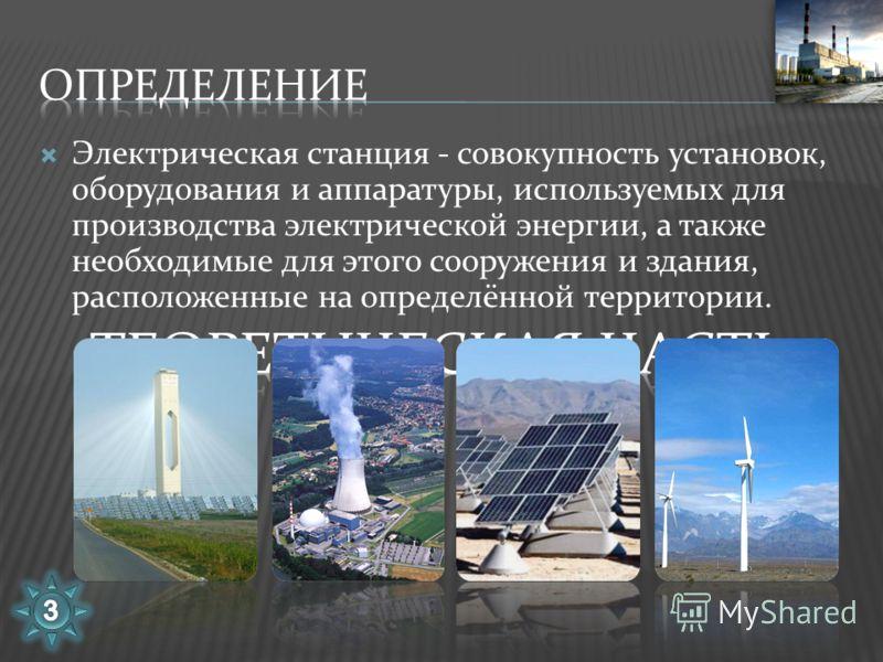 Электрическая станция - совокупность установок, оборудования и аппаратуры, используемых для производства электрической энергии, а также необходимые для этого сооружения и здания, расположенные на определённой территории.