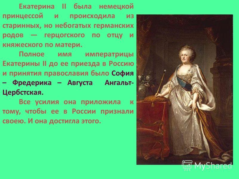 Екатерина II была немецкой принцессой и происходила из старинных, но небогатых германских родов герцогского по отцу и княжеского по матери. Полное имя императрицы Екатерины II до ее приезда в Россию и принятия православия было София – Фредерика – Авг