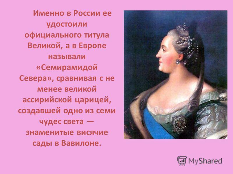 Именно в России ее удостоили официального титула Великой, а в Европе называли «Семирамидой Севера», сравнивая с не менее великой ассирийской царицей, создавшей одно из семи чудес света знаменитые висячие сады в Вавилоне.