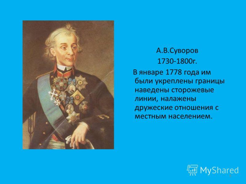 8 А.В.Суворов 1730-1800г. В январе 1778 года им были укреплены границы наведены сторожевые линии, налажены дружеские отношения с местным населением.