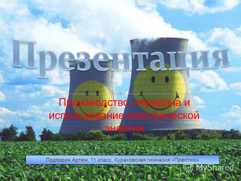 Производство, передача и использование электрической энергии Подпорин Артем, 11 класс, Кураховская гимназия «Престиж»