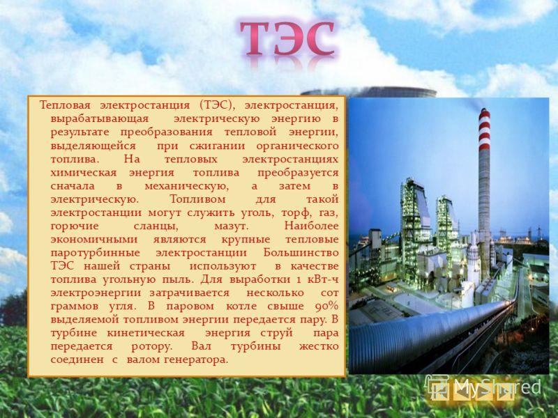 Тепловая электростанция (ТЭС), электростанция, вырабатывающая электрическую энергию в результате преобразования тепловой энергии, выделяющейся при сжигании органического топлива. На тепловых электростанциях химическая энергия топлива преобразуется сн