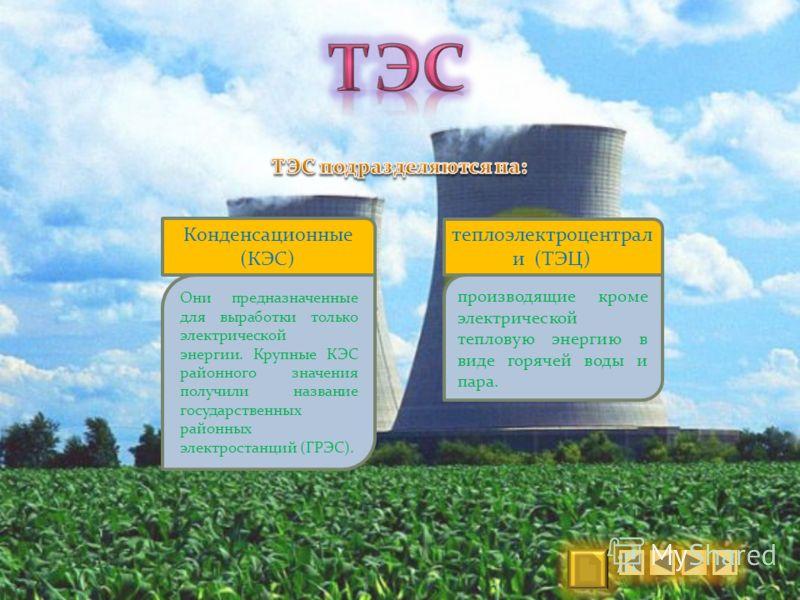 Конденсационные (КЭС) Они предназначенные для выработки только электрической энергии. Крупные КЭС районного значения получили название государственных районных электростанций (ГРЭС). теплоэлектроцентрал и (ТЭЦ) производящие кроме электрической теплов