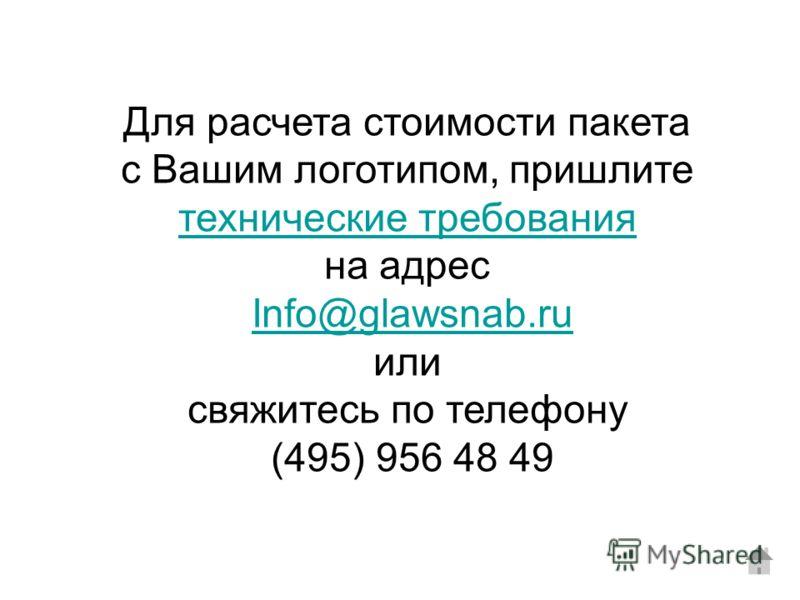 Для расчета стоимости пакета с Вашим логотипом, пришлите технические требования на адрес Info@glawsnab.ru или свяжитесь по телефону (495) 956 48 49