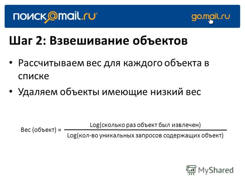 Шаг 2: Взвешивание объектов Рассчитываем вес для каждого объекта в списке Удаляем объекты имеющие низкий вес Вес (объект) = Log(сколько раз объект был извлечен) Log(кол-во уникальных запросов содержащих объект)