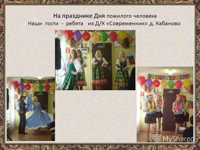 14 На празднике Дня пожилого человека Наши гости - ребята из Д/К «Современник» д. Кабаново