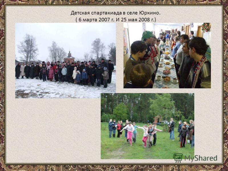 Детская спартакиада в селе Юркино. ( 6 марта 2007 г. И 25 мая 2008 г.)
