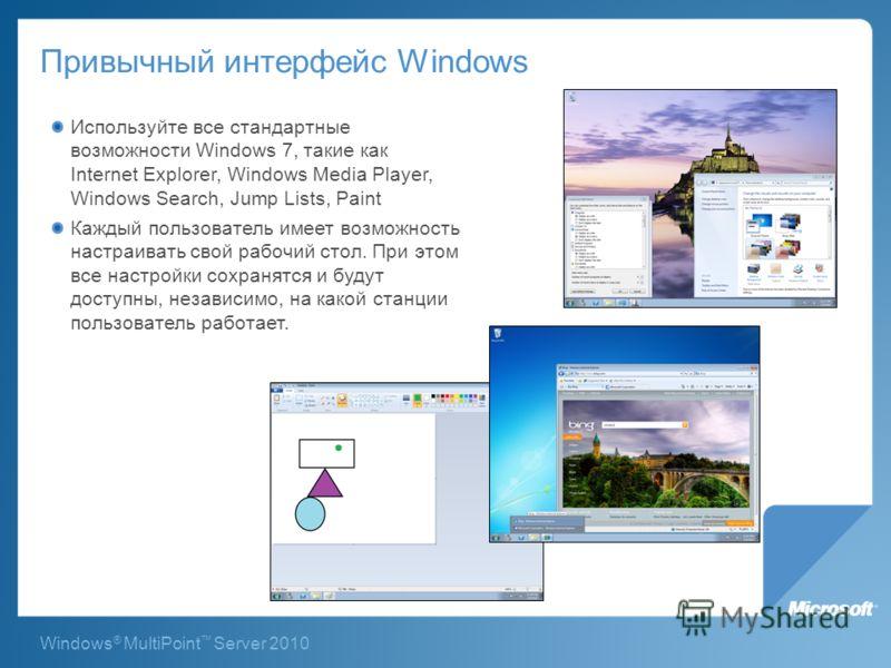 Windows ® MultiPoint Server 2010 Привычный интерфейс Windows Используйте все стандартные возможности Windows 7, такие как Internet Explorer, Windows Media Player, Windows Search, Jump Lists, Paint Каждый пользователь имеет возможность настраивать сво
