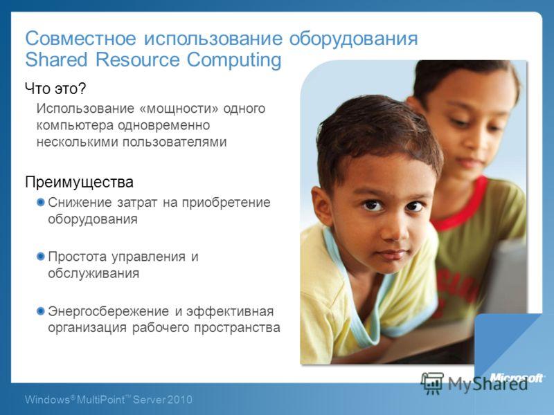 Windows ® MultiPoint Server 2010 Совместное использование оборудования Shared Resource Computing Что это? Использование «мощности» одного компьютера одновременно несколькими пользователями Преимущества Снижение затрат на приобретение оборудования Про