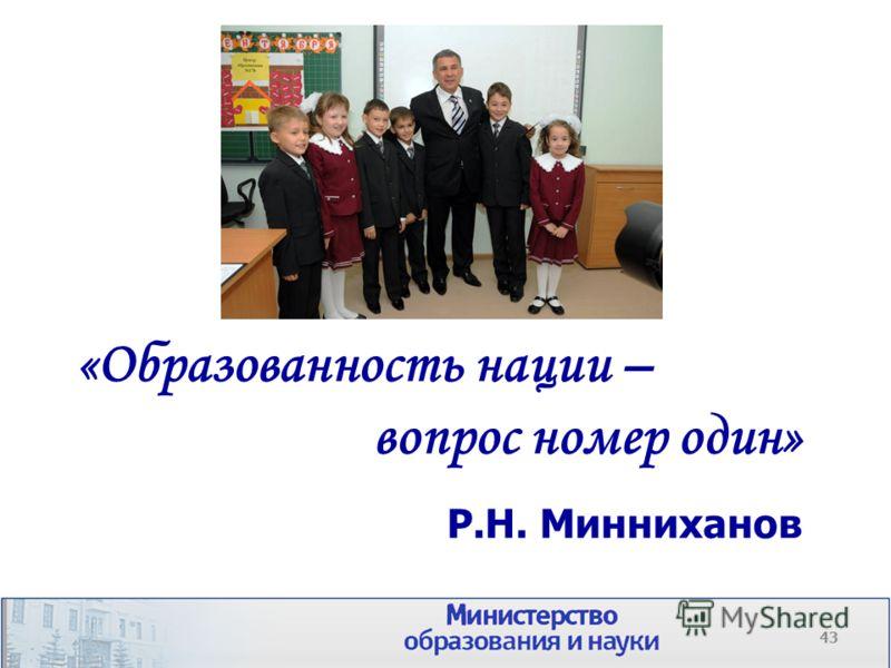 43 «Образованность нации – вопрос номер один» Р.Н. Минниханов