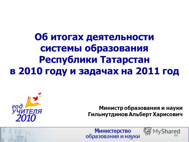 Об итогах деятельности системы образования Республики Татарстан в 2010 году и задачах на 2011 год Министр образования и науки Гильмутдинов Альберт Харисович год УЧИТЕЛЯ 44